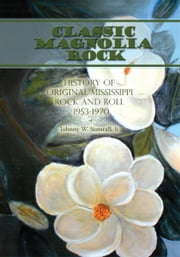 Classic Magnolia Rock - History of Original Mississippi Rock and Roll 1953-1970 ebook by Johnny W. Sumrall, Jr.