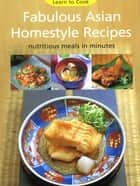 Fabulous Asian Homestyle Recipes - Nutritious Meals in Minutes ebook by Periplus Editors