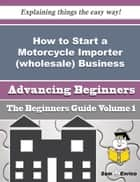 Ebook How to Start a Motorcycle Importer (wholesale) Business (Beginners Guide) di Vannesa Bull