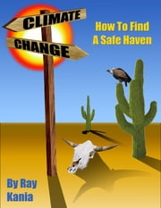 Climate Change: How To Find A Safe Haven ebook by Ray Kania