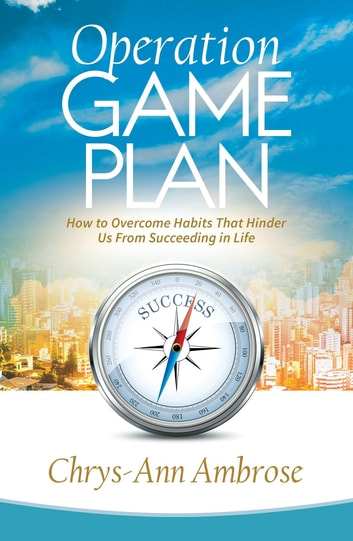 Operation Game Plan - How to Overcome Habits That Hinder Us from Succeeding in Life ebook by Chrys-Ann Ambrose