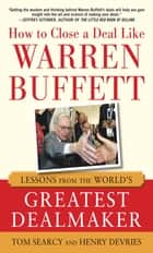 How to Close a Deal Like Warren Buffett: Lessons from the World's Greatest Dealmaker ebook by Tom Searcy, Henry DeVries