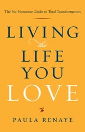 Living the Life You Love: The No-Nonsense Guide to Total Transformation ebook by Paula Renaye