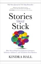 Stories That Stick - How Storytelling Can Captivate Customers, Influence Audiences, and Transform Your Business ebook by Kindra Hall