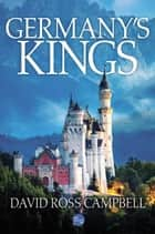 Germany's Kings ebook by David Ross Campbell