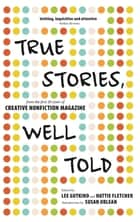 True Stories, Well Told - From the First 20 Years of Creative Nonfiction Magazine ebook by Lee Gutkind, Hattie Fletcher, Susan Orlean