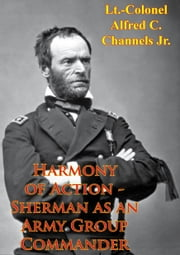 Harmony Of Action - Sherman As An Army Group Commander ebook by Lt.-Colonel Alfred C. Channels Jr.