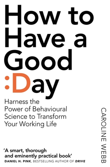 How to Have A Good Day - A Revolutionary Handbook for Work and Life ebook by Caroline Webb