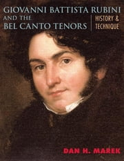 Giovanni Battista Rubini and the Bel Canto Tenors - History and Technique ebook by Dan H. Marek