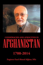 Conspiracies and Atrocities in Afghanistan - 1700–2014 ebook by Engineer Fazel Ahmed Afghan, MSc