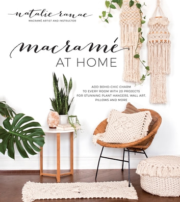 Macramé at Home - Add Boho-Chic Charm to Every Room with 20 Projects for Stunning Plant Hangers, Wall Art, Pillows and More ebook by Natalie Ranae