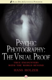 Psychic Photography: The Visual Proof - True Encounters with the World Beyond ebook by Hans Holzer