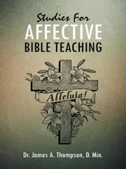 Studies For AFFECTIVE BIBLE TEACHING ebook by Dr. James A. Thompson, D. Min.