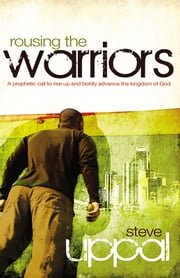 Rousing The Warriors - A prophetic call to rise up boldly and advance the kingdom of God ebook by Steve Uppal