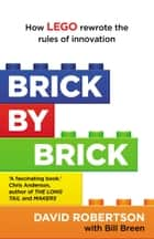 Brick by Brick - How LEGO Rewrote the Rules of Innovation and Conquered the Global Toy Industry ebook by Bill Breen, David Robertson