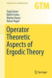Operator Theoretic Aspects of Ergodic Theory ebook by Tanja Eisner,Bálint Farkas,Rainer Nagel,Markus Haase