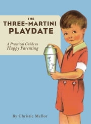 The Three-Martini Playdate - A Practical Guide to Happy Parenting ebook by Christie Mellor