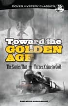 Toward the Golden Age - The Stories That Turned Crime to Gold ebook by Mike Ashley