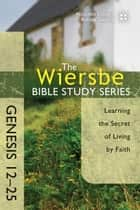 The Wiersbe Bible Study Series: Genesis 12-25 - Learning the Secret of Living by Faith ebook by Warren W. Wiersbe
