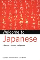 Welcome to Japanese - A Beginners Survey of the Language; Learn Conversational Japanese, Key Vocabulary and Phrases ebook by Kenneth G. Henshall, Junji Kawai
