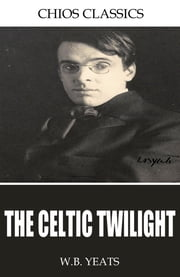 The Celtic Twilight ebook by W.B. Yeats