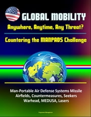 Global Mobility: Anywhere, Anytime, Any Threat? Countering the MANPADS Challenge - Man-Portable Air Defense Systems Missile, Airfields, Countermeasures, Seekers, Warhead, MEDUSA, Lasers ebook by Progressive Management
