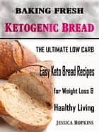 Baking Fresh Ketogenic Bread - The Ultimate Low Carb, Easy Keto Bread Recipes for Weight Loss & Healthy Living ebook by Jessica Hopkins
