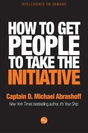 How to Get People to Take the Initiative ebook by Captain D. Michael Abrashoff