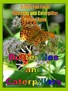Butterflies and Caterpillars: A Kids Fun Facts Butterfly and Caterpillar Nature Book eBook by Dee Phillips