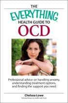 The Everything Health Guide to OCD - Professional advice on handling anxiety, understanding treatment options, and finding the support you need ebook by Chelsea Lowe