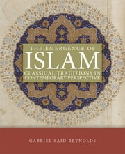 The Emergence of Islam - Classical Tradtion in Contemporary Perspective ebook by Gabriel Said Reynolds
