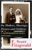 "On Mothers, Marriage, Divorce and Children: 5 autobiographical stories and essays: Imagination—And a few Mothers + ""Why Blame It on the Poor Kiss if the Girl Veteran of Many Petting Parties Is Prone to Affairs After Marriage?"" + Does a Moment of Revo ebook by Francis Scott Fitzgerald"