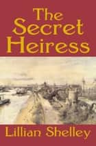 The Secret Heiress ebook by Lillian Shelley