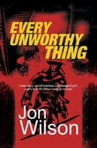 Every Unworthy Thing ebook by Jon Wilson