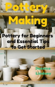 Pottery Making: Pottery for Beginners and Essential Tips to Get Started ebook by Jessica Lindsey