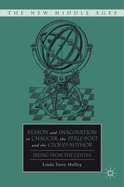Reason and Imagination in Chaucer, the Perle-poet, and the Cloud-author - Seeing from the Center ebook by Linda Tarte Holley