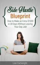 Side Hustle Blueprint: How to Make an Extra $1000 per month Without Leaving Your Job ebook by Lise Cartwright