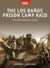 The Los Banos Prison Camp Raid - The Philippines 1945 ebook by Gordon L. Rottman