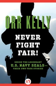 Never Fight Fair! - Inside the Legendary U.S. Navy SEALs—Their Own True Stories ebook by Orr Kelly