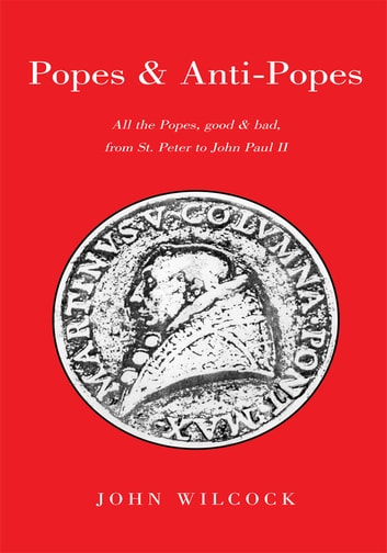 Popes & Anti Popes - All the Popes, Good & Bad, from Sr. Peter to John Paul Ii ebook by John Wilcock
