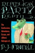 Republican Party Reptile - The Confessions, Adventures, Essays and (Other) Outrages of P.J. O'Rourke ebook by P.  J. O'Rourke