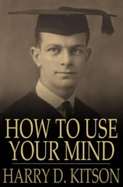 How to Use Your Mind - A Psychology of Study ebook by Harry D. Kitson