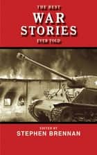 The Best War Stories Ever Told ebook by Stephen Brennan