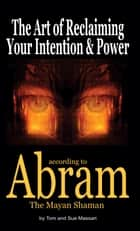 The Art of Reclaiming Your Intention & Power - according to Abram The Mayan Shaman ebook by Tom Massari, Sue Massari