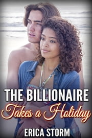 The Billionaire Takes a Holiday - The Billionaire Takes a Holiday, #1 ebook by Erica Storm