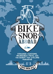 Bike Snob Abroad - Strange Customs, Incredible Fiets, and the Quest for Cycling Paradise ebook by BikeSnobNYC