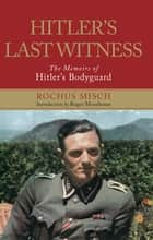 Hitler's Last Witness - The Memoirs of Hitler's Bodyguard ebook by Rochus Misch, Roger Moorhouse