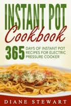 Instant Pot Cookbook: 365 Days Of Instant Pot Recipes For Electric Pressure Cooker ebook by Diane Stewart