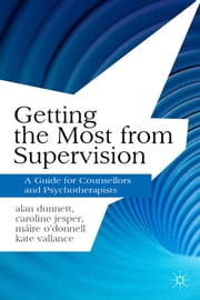 Getting the Most from Supervision - A Guide for Counsellors and Psychotherapists ebook by Alan Dunnett,Caroline Jesper,Máire O'Donnell,Kate Vallance