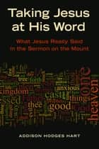 Taking Jesus at His Word - What Jesus Really Said in the Sermon on the Mount ebook by Addison H. Hart